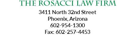 The Rosacci Law Firm 3411 North 32nd Street Phoenix, Arizona 602-954-1300 Fax: 602-257-4453